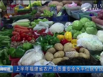 上半年福建省农产品质量安全水平位居全国前列