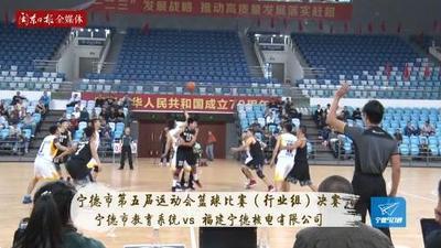 宁德90秒:宁德市第五届运动会篮球比赛(行业组)决赛