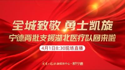 预告丨援鄂医疗队首批队员明日返宁  新宁德8时30分起全程直播