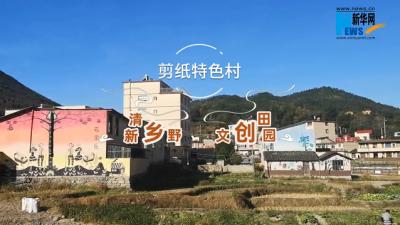 【新华网·脱贫振兴看闽东】柘荣剪纸特色村:清新乡野 文创田园