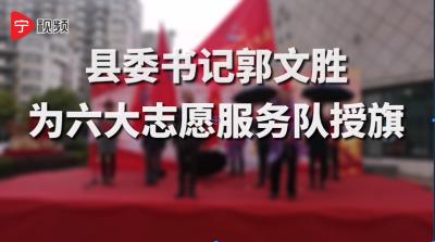 【宁视频•联盟】郭文胜为六大志愿服务队授旗